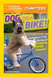 National Geographic Kids Chapters: Dog on a Bike - And More True Stories of Amazing Animal Talents! ebook by Moira Rose Donohue