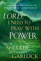 Lord I Need To Pray With Power - Communicating with God Every Day about Everything - and Expecting Answers ebook by