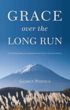 GRACE OVER THE LONG RUN ebook by George Pontius