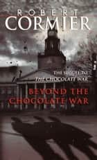 Beyond the Chocolate War ebook by Robert Cormier