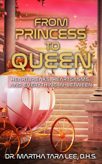From Princess to Queen: Heartbreaks, Heartgasms and Everything In-Between ebook by Martha Tara Lee