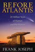 Before Atlantis - 20 Million Years of Human and Pre-Human Cultures ebook by
