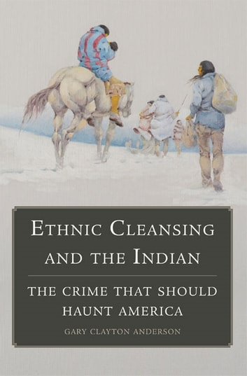 Ethnic Cleansing and the Indian - The Crime That Should Haunt America ebook by Gary Clayton Anderson