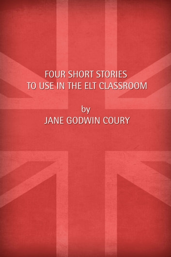 Four short stories to use in the ELT classroom ebook by Jane Godwin Coury