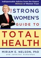 The Strong Women's Guide to Total Health ebook by Miriam Nelson,Jennifer Ackerman