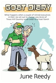 Goat Diary - What Happens When A Retired Couple In Their 70s Set Out To Change 200 Acres Of Texas Hill Country Scrub Cedar To A Goat Ranch ebook by June Reedy