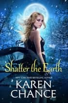 Shatter the Earth ebook by Karen Chance