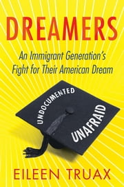 Dreamers - An Immigrant Generation's Fight for Their American Dream ebook by Eileen Truax