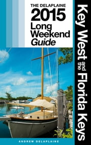 KEY WEST & THE FLORIDA KEYS - The Delaplaine 2015 Long Weekend Guide ebook by Andrew Delaplaine