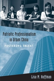 Patriotic Professionalism in Urban China - Fostering Talent ebook by Lisa M. Hoffman