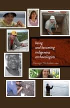 Being and Becoming Indigenous Archaeologists ebook by George Nicholas