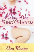 A Day in the King's Harem - Erotic Fantasy ebook by Eliza Monroe