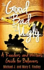 The Good , the Bad , and the Ugly A Readers' and Writers' Guide for Believers ebook by Michael J. Findley
