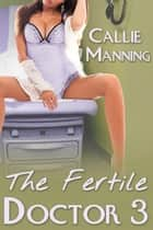 The Fertile Doctor - Medical Exam Bareback Doctor Erotica, #3 ebook by Callie Manning
