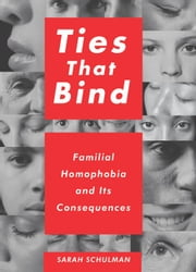 Ties That Bind - Familial Homophobia and Its Consequences ebook by Sarah Schulman
