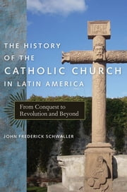 The History of the Catholic Church in Latin America - From Conquest to Revolution and Beyond ebook by John Frederick Schwaller