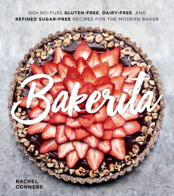 Bakerita - 100+ No-Fuss Gluten-Free, Dairy-Free, and Refined Sugar-Free Recipes for the Modern Baker ekitaplar by Rachel Conners