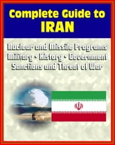 2012 Complete Guide to Iran: Authoritative Coverage of Iranian Nuclear and Missile Programs, Sanctions and Threat of War, Regime, Military, Human Rights, Terrorism, History, Economy, Oil Industry ebook by Progressive Management