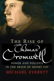 The Rise of Thomas Cromwell - Power and Politics in the Reign of Henry VIII, 1485-1534 ebook by Michael Everett