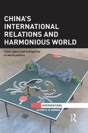 China's International Relations and Harmonious World - Time, Space and Multiplicity in World Politics ebook by Astrid H. M. Nordin
