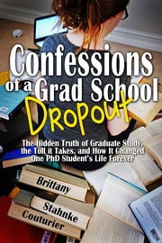 Confessions of a Grad School Dropout - The Hidden Truth of Graduate Study, the Toll it Takes, and How It Changed One PhD Student's Life Forever ebook by Brittany Stahnke Couturier