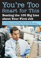You're Too Smart for This: Beating the 100 Big Lies about Your First Job ebook by Michael Ball