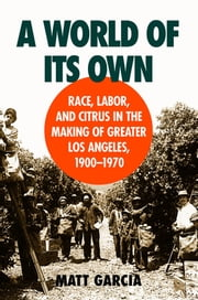 A World of Its Own - Race, Labor, and Citrus in the Making of Greater Los Angeles, 1900-1970 ebook by Matt Garcia
