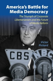 America's Battle for Media Democracy - The Triumph of Corporate Libertarianism and the Future of Media Reform ebook by Victor Pickard