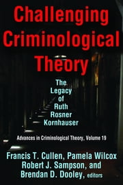 Challenging Criminological Theory - The Legacy of Ruth Rosner Kornhauser ebook by Francis T. Cullen,Pamela Wilcox,Robert J. Sampson,Brendan D. Dooley