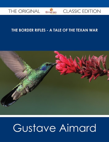 The Border Rifles - A Tale of the Texan War - The Original Classic Edition ebook by Gustave Aimard