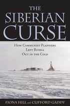 The Siberian Curse - How Communist Planners Left Russia Out in the Cold ebook by Fiona Hill, Clifford G. Gaddy