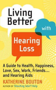 Living Better with Hearing Loss - A Guide to Health, Happiness, Love, Sex, Work, Friends . . . and Hearing Aids ebook by Katherine Bouton