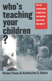 Who's Teaching Your Children? - Why the Teacher Crisis Is Worse Than You Think and What Can Be Done About It ebook by Professor Vivian Troen,Professor Katherine C. Boles