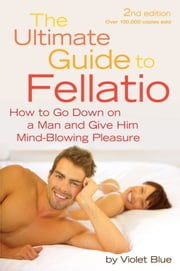 The Ultimate Guide to Fellatio - How to Go Down on a Man and Give Him Mind-Blowing Pleasure ebook by Violet Blue