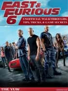 Fast & Furious 6 Unofficial Walkthroughs, Tips, Tricks, & Game Secrets ebook by The Yuw