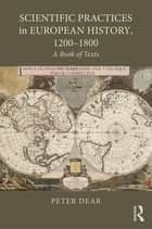 Scientific Practices in European History, 1200-1800 - A Book of Texts ebook by Peter Dear