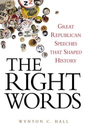 The Right Words - Great Republican Speeches that Shaped History ebook by Wynton C. Hall