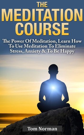 Meditation Course: The Power Of Meditation, Learn How To Use Meditation To Eliminate Stress, Anxiety & To Be Happy ebook by Tom Norman