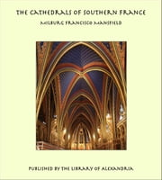 The Cathedrals of Southern France ebook by Milburg Francisco Mansfield