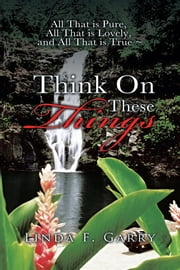 Think On These Things ebook by Linda F.Garry