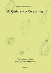 A Guide to Drawing - Foundations of Art: The Coincident Method ebook by Ursula Vanoli-Gaul