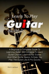 Learn To Play Guitar Skillfully…Fast! - A Beginner's Complete Guide To Learning Guitar With Lessons To Learn Guitar Chords, Learn Guitar Scales And Other Guitar Basics To Help You Play The Guitar Like A Pro Quickly ebook by Pat G. Jackson