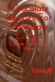 Chocolate Recipes For Chocolate Lovers ebook by Tiziana M.