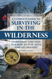A Complete Guide to Surviving In the Wilderness - Everything You Need to Know to Stay Alive and Get Rescued ebook by Terri Paajanen