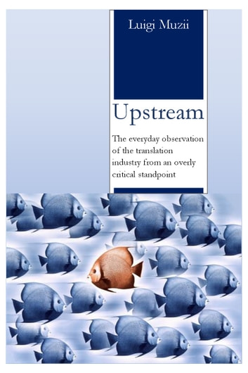 Upstream - The everyday observation of the translation industry from an overly critical standpoint ebook by Luigi Muzii