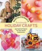 Martha Stewart's Handmade Holiday Crafts - 225 Inspired Projects for Year-Round Celebrations ebook by Editors of Martha Stewart Living