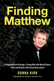 Finding Matthew - A Child with Brain Damage, a Young Man with Mental Illness, a Son and Brother with Extraordinary Spirit ebook by Donna Kirk