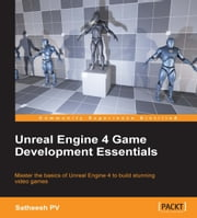 Unreal Engine 4 Game Development Essentials ebook by Satheesh PV