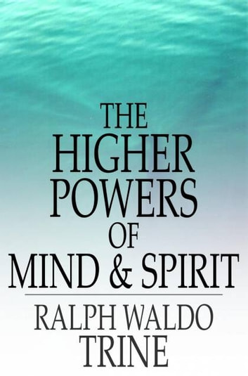 The Higher Powers of Mind and Spirit ebook by Ralph Waldo Trine