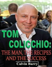 Tom Colicchio: The Man, the Recipes and the Success ebook by Calvin Barry